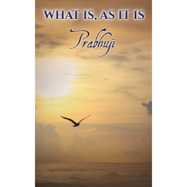 What Is, As It Is – Satsangs with Prabhuji
